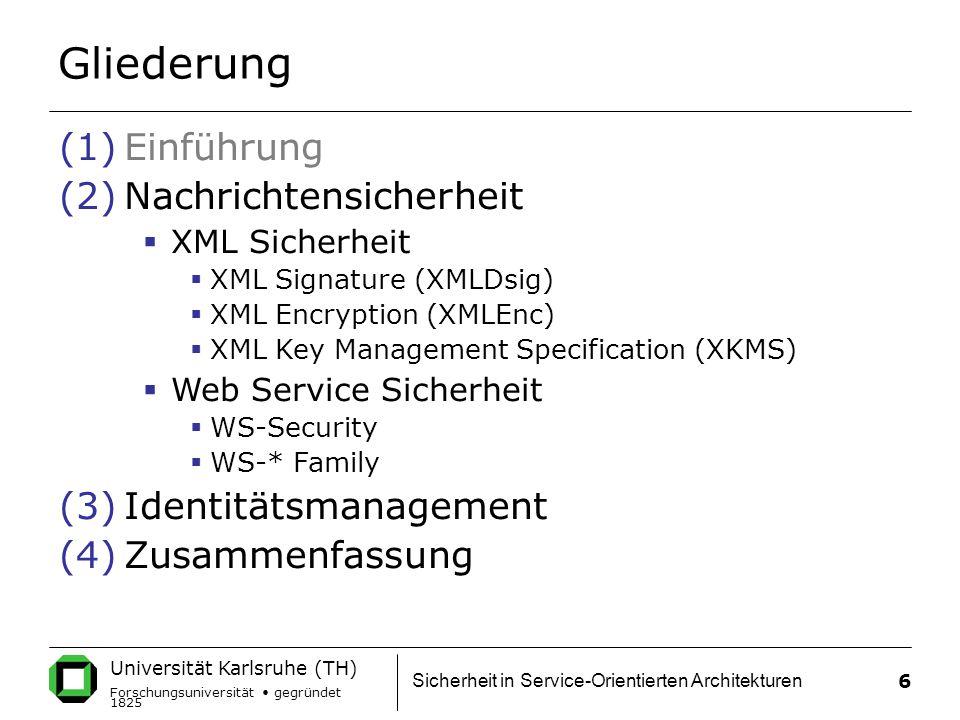 Universität Karlsruhe (TH) Forschungsuniversität gegründet 1825 Sicherheit in Service-Orientierten Architekturen 6 Gliederung (1)Einführung (2)Nachrichtensicherheit  XML Sicherheit  XML Signature (XMLDsig)  XML Encryption (XMLEnc)  XML Key Management Specification (XKMS)  Web Service Sicherheit  WS-Security  WS-* Family (3)Identitätsmanagement (4)Zusammenfassung