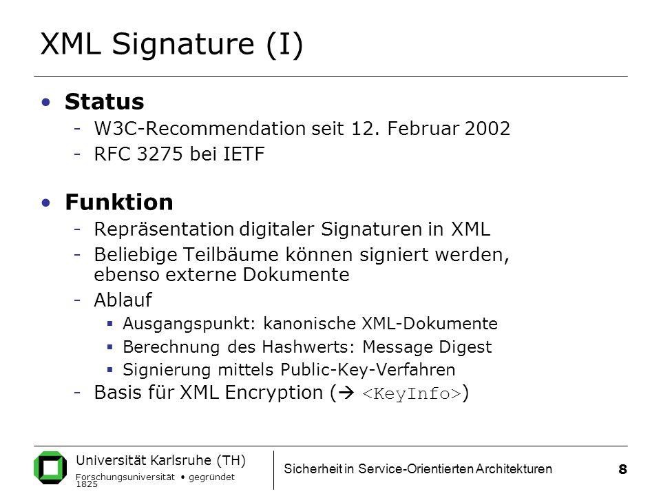 Universität Karlsruhe (TH) Forschungsuniversität gegründet 1825 Sicherheit in Service-Orientierten Architekturen 8 XML Signature (I) Status -W3C-Recommendation seit 12.