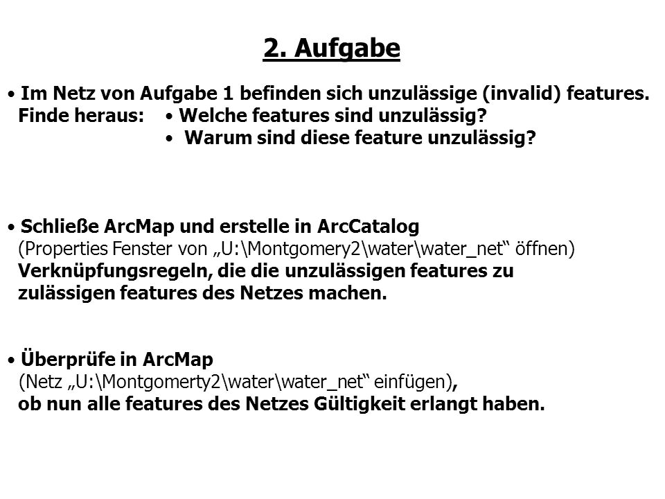 2. Aufgabe Im Netz von Aufgabe 1 befinden sich unzulässige (invalid) features. Finde heraus: Schließe ArcMap und erstelle in ArcCatalog (Properties Fe