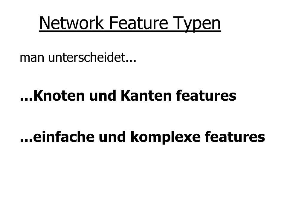 Network Feature Typen man unterscheidet......Knoten und Kanten features...einfache und komplexe features