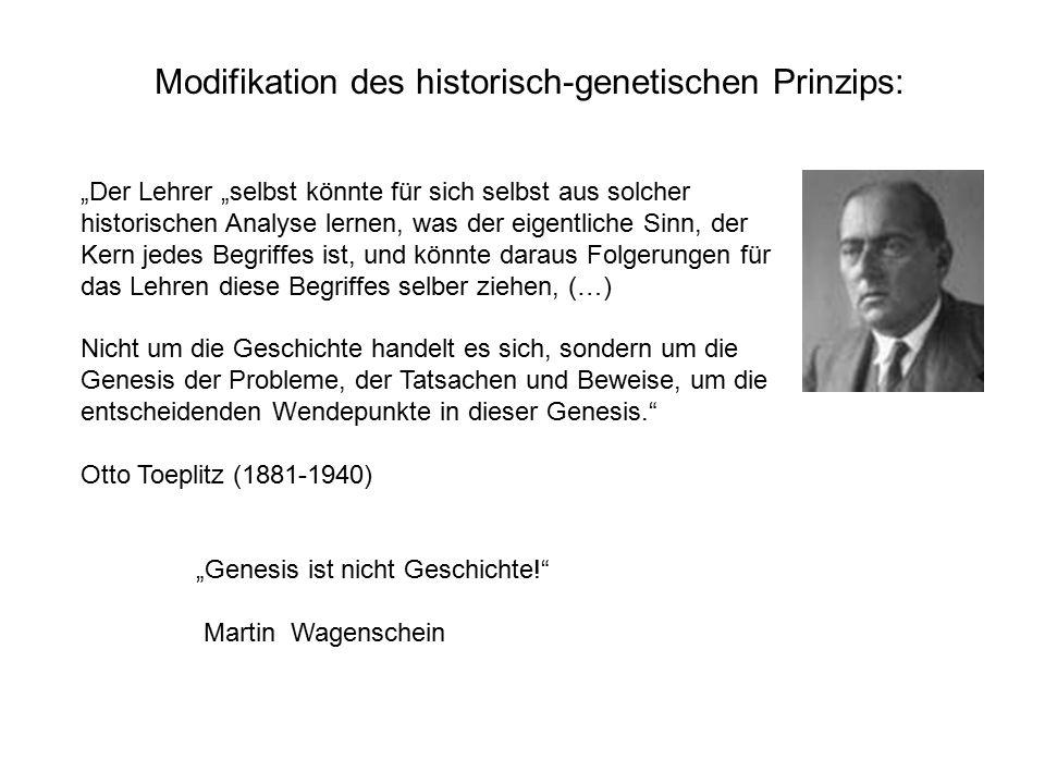 """""""Der Lehrer """"selbst könnte für sich selbst aus solcher historischen Analyse lernen, was der eigentliche Sinn, der Kern jedes Begriffes ist, und könnte daraus Folgerungen für das Lehren diese Begriffes selber ziehen, (…) Nicht um die Geschichte handelt es sich, sondern um die Genesis der Probleme, der Tatsachen und Beweise, um die entscheidenden Wendepunkte in dieser Genesis. Otto Toeplitz (1881-1940) """"Genesis ist nicht Geschichte! Martin Wagenschein Modifikation des historisch-genetischen Prinzips:"""
