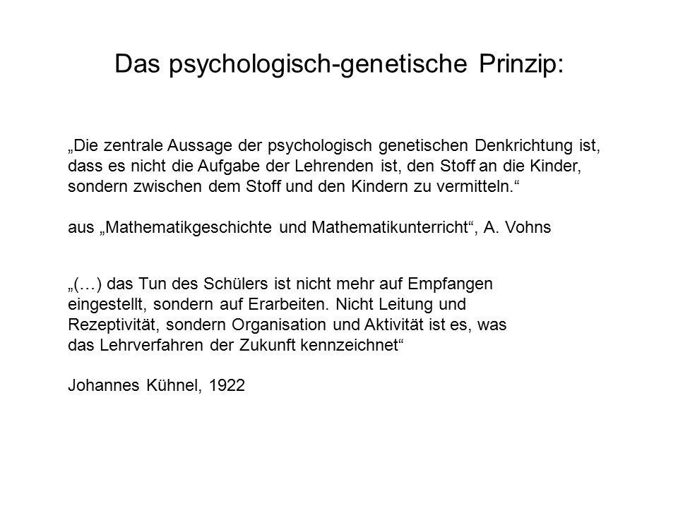 """Das psychologisch-genetische Prinzip: """"Die zentrale Aussage der psychologisch genetischen Denkrichtung ist, dass es nicht die Aufgabe der Lehrenden ist, den Stoff an die Kinder, sondern zwischen dem Stoff und den Kindern zu vermitteln. aus """"Mathematikgeschichte und Mathematikunterricht , A."""
