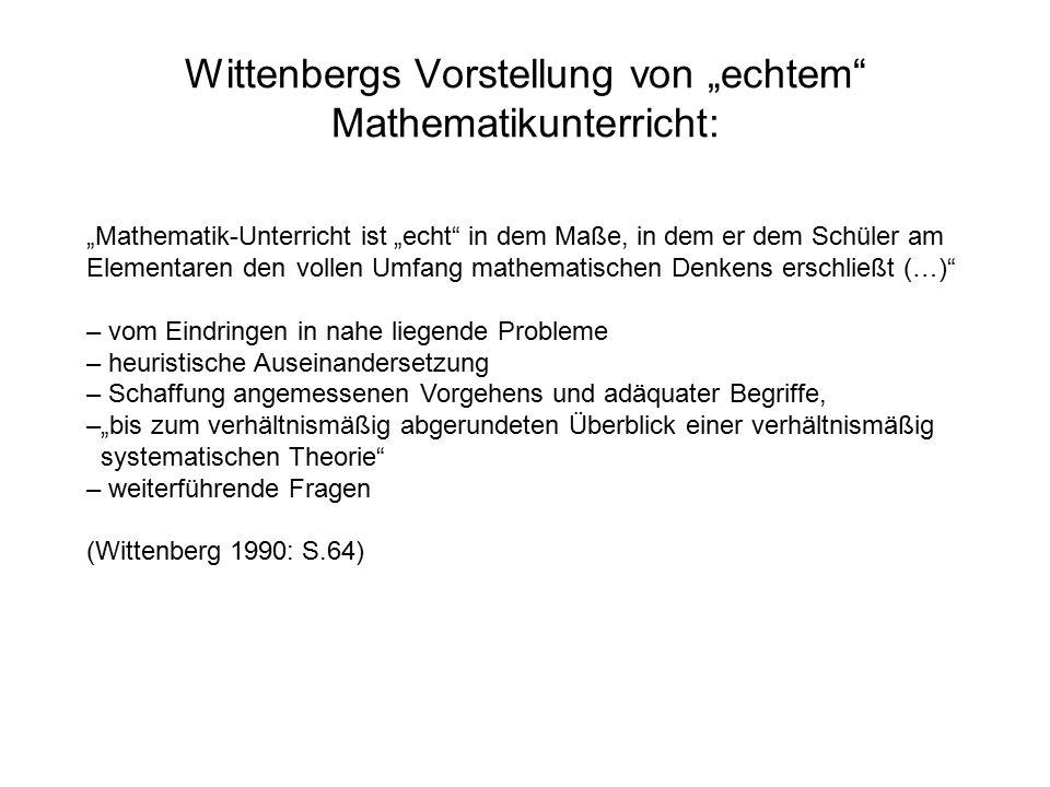 """Wittenbergs Vorstellung von """"echtem Mathematikunterricht: """"Mathematik-Unterricht ist """"echt in dem Maße, in dem er dem Schüler am Elementaren den vollen Umfang mathematischen Denkens erschließt (…) – vom Eindringen in nahe liegende Probleme – heuristische Auseinandersetzung – Schaffung angemessenen Vorgehens und adäquater Begriffe, –""""bis zum verhältnismäßig abgerundeten Überblick einer verhältnismäßig systematischen Theorie – weiterführende Fragen (Wittenberg 1990: S.64)"""