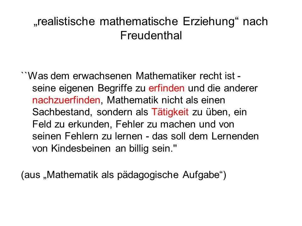 """""""realistische mathematische Erziehung nach Freudenthal ``Was dem erwachsenen Mathematiker recht ist - seine eigenen Begriffe zu erfinden und die anderer nachzuerfinden, Mathematik nicht als einen Sachbestand, sondern als Tätigkeit zu üben, ein Feld zu erkunden, Fehler zu machen und von seinen Fehlern zu lernen - das soll dem Lernenden von Kindesbeinen an billig sein. (aus """"Mathematik als pädagogische Aufgabe )"""