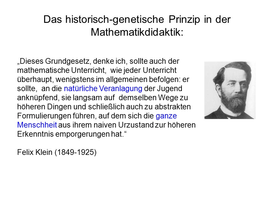 """Das historisch-genetische Prinzip in der Mathematikdidaktik: """"Dieses Grundgesetz, denke ich, sollte auch der mathematische Unterricht, wie jeder Unterricht überhaupt, wenigstens im allgemeinen befolgen: er sollte, an die natürliche Veranlagung der Jugend anknüpfend, sie langsam auf demselben Wege zu höheren Dingen und schließlich auch zu abstrakten Formulierungen führen, auf dem sich die ganze Menschheit aus ihrem naiven Urzustand zur höheren Erkenntnis emporgerungen hat. Felix Klein (1849-1925)"""