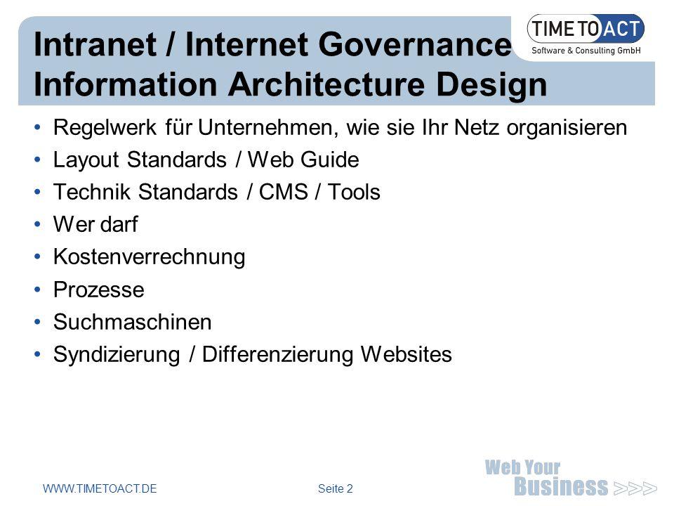 WWW.TIMETOACT.DE Seite 2 Intranet / Internet Governance Information Architecture Design Regelwerk für Unternehmen, wie sie Ihr Netz organisieren Layout Standards / Web Guide Technik Standards / CMS / Tools Wer darf Kostenverrechnung Prozesse Suchmaschinen Syndizierung / Differenzierung Websites
