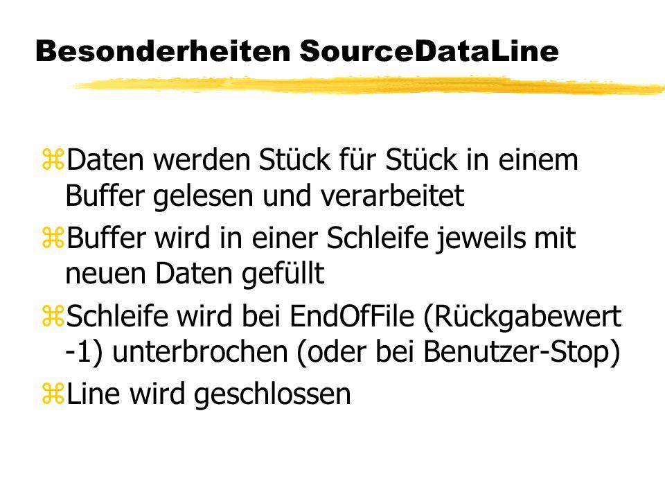 Besonderheiten SourceDataLine zDaten werden Stück für Stück in einem Buffer gelesen und verarbeitet zBuffer wird in einer Schleife jeweils mit neuen Daten gefüllt zSchleife wird bei EndOfFile (Rückgabewert -1) unterbrochen (oder bei Benutzer-Stop) zLine wird geschlossen