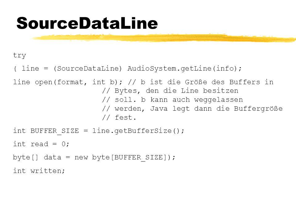 SourceDataLine try { line = (SourceDataLine) AudioSystem.getLine(info); line open(format, int b); // b ist die Größe des Buffers in // Bytes, den die Line besitzen // soll.