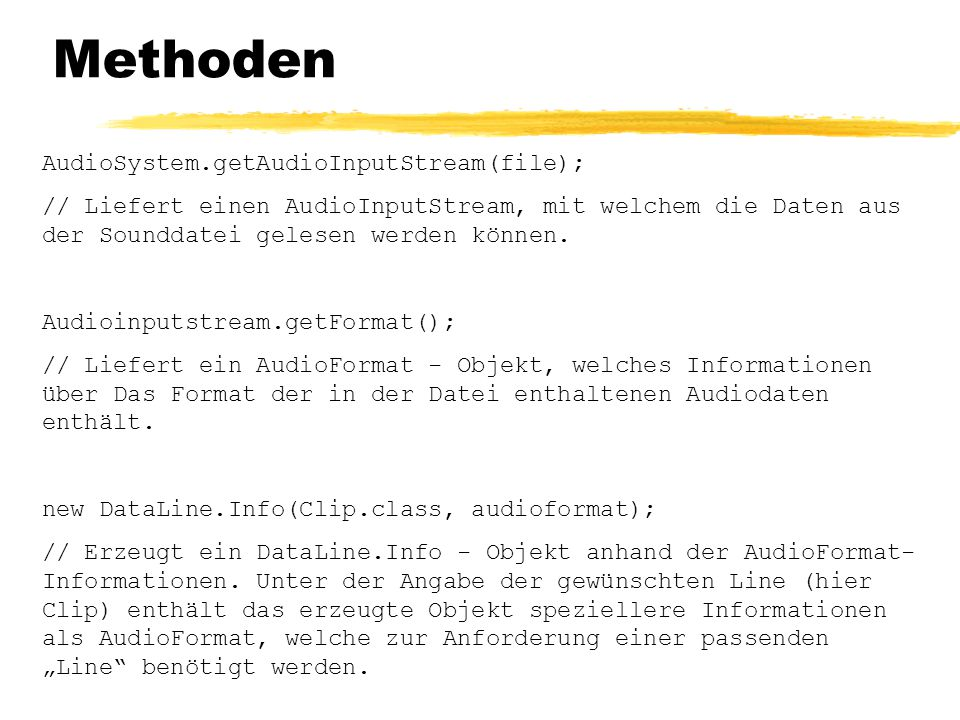 Methoden AudioSystem.getAudioInputStream(file); // Liefert einen AudioInputStream, mit welchem die Daten aus der Sounddatei gelesen werden können. Aud