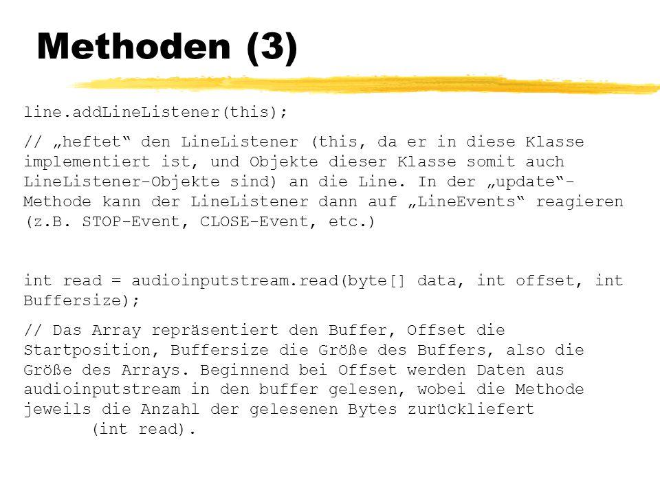 """Methoden (3) line.addLineListener(this); // """"heftet den LineListener (this, da er in diese Klasse implementiert ist, und Objekte dieser Klasse somit auch LineListener-Objekte sind) an die Line."""