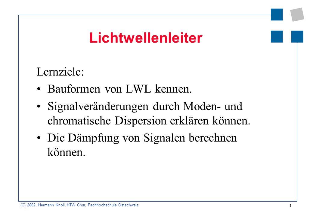 1 (C) 2002, Hermann Knoll, HTW Chur, Fachhochschule Ostschweiz Lichtwellenleiter Lernziele: Bauformen von LWL kennen. Signalveränderungen durch Moden-