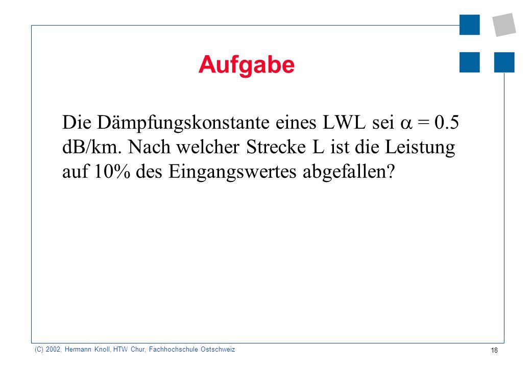 18 (C) 2002, Hermann Knoll, HTW Chur, Fachhochschule Ostschweiz Aufgabe Die Dämpfungskonstante eines LWL sei  = 0.5 dB/km. Nach welcher Strecke L ist