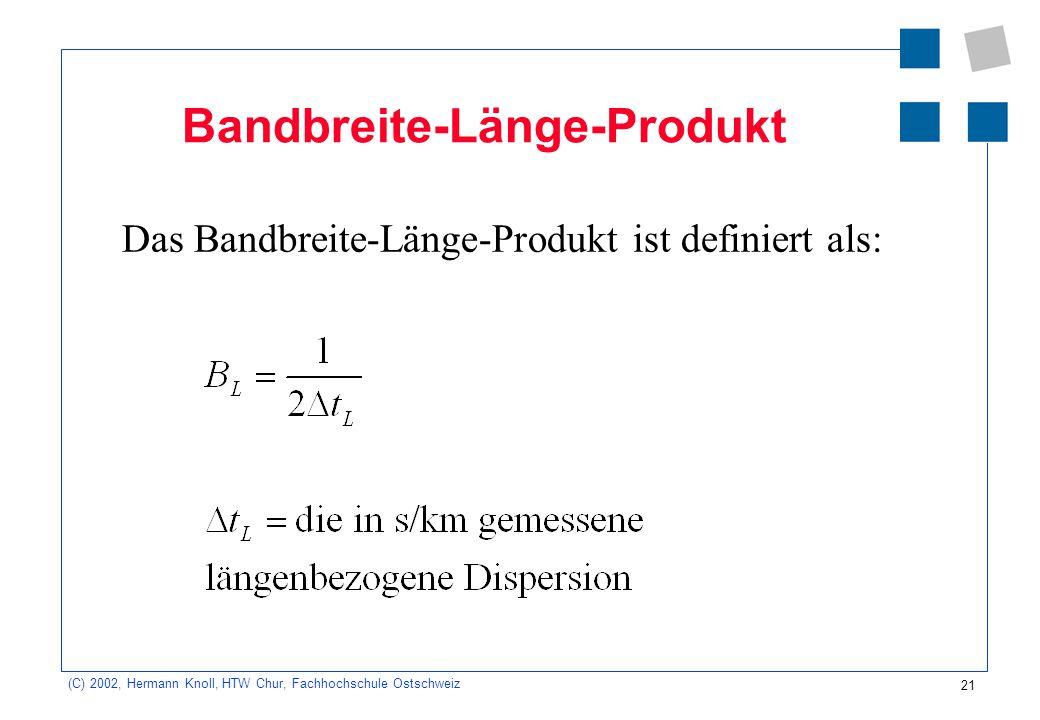 21 (C) 2002, Hermann Knoll, HTW Chur, Fachhochschule Ostschweiz Bandbreite-Länge-Produkt Das Bandbreite-Länge-Produkt ist definiert als: