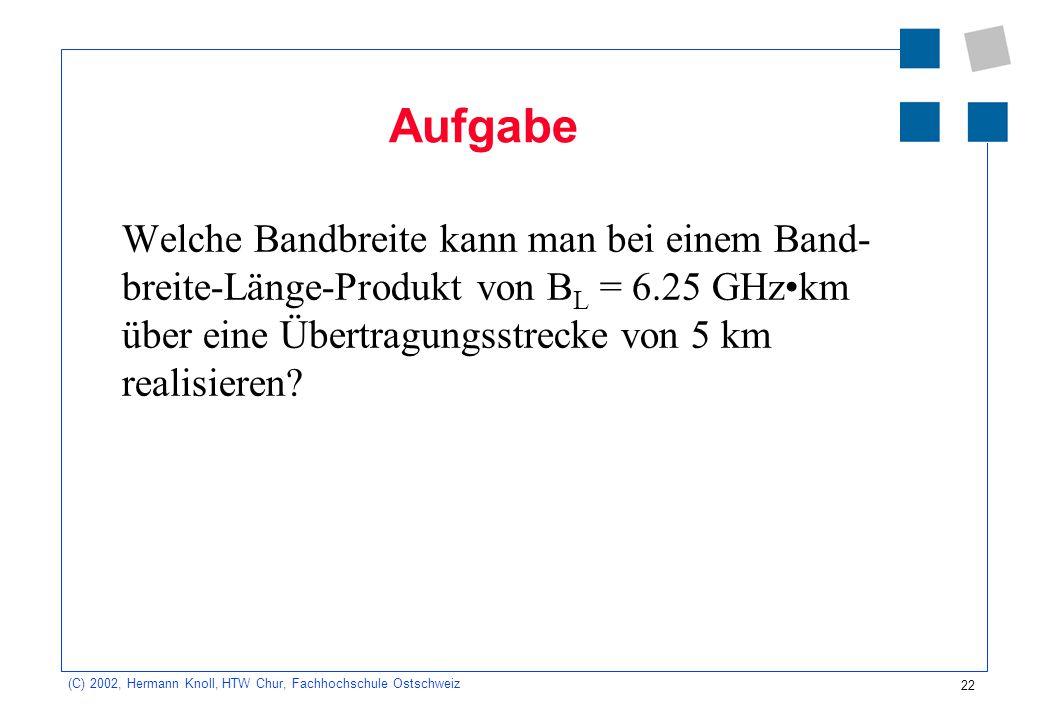 22 (C) 2002, Hermann Knoll, HTW Chur, Fachhochschule Ostschweiz Aufgabe Welche Bandbreite kann man bei einem Band- breite-Länge-Produkt von B L = 6.25