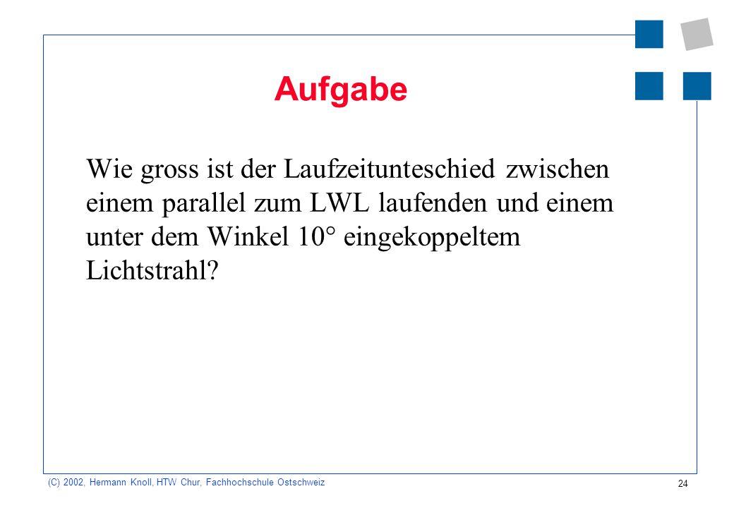 24 (C) 2002, Hermann Knoll, HTW Chur, Fachhochschule Ostschweiz Aufgabe Wie gross ist der Laufzeitunteschied zwischen einem parallel zum LWL laufenden