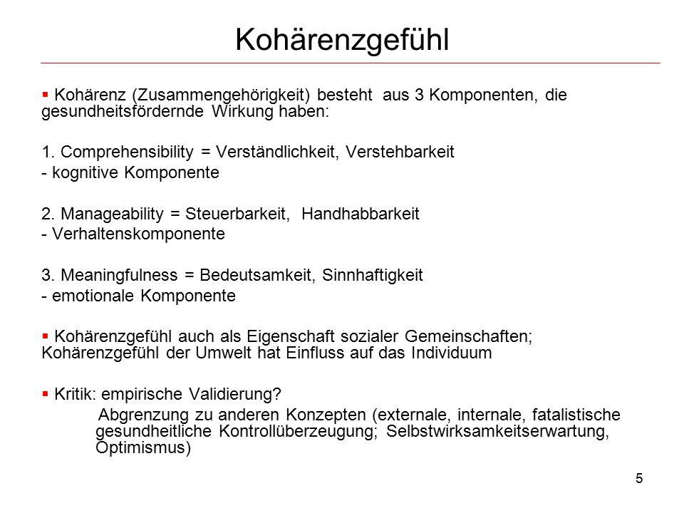 5 Kohärenzgefühl  Kohärenz (Zusammengehörigkeit) besteht aus 3 Komponenten, die gesundheitsfördernde Wirkung haben: 1. Comprehensibility = Verständli
