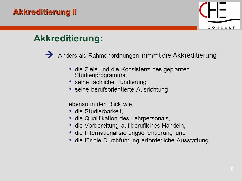 8 Akkreditierung II Akkreditierung:  Anders als Rahmenordnungen nimmt die Akkreditierung die Ziele und die Konsistenz des geplanten Studienprogramms, seine fachliche Fundierung, seine berufsorientierte Ausrichtung ebenso in den Blick wie die Studierbarkeit, die Qualifikation des Lehrpersonals, die Vorbereitung auf berufliches Handeln, die Internationalisierungsorientierung und die für die Durchführung erforderliche Ausstattung.