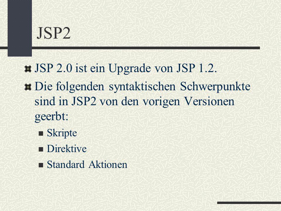 JSP2 JSP 2.0 ist ein Upgrade von JSP 1.2. Die folgenden syntaktischen Schwerpunkte sind in JSP2 von den vorigen Versionen geerbt: Skripte Direktive St