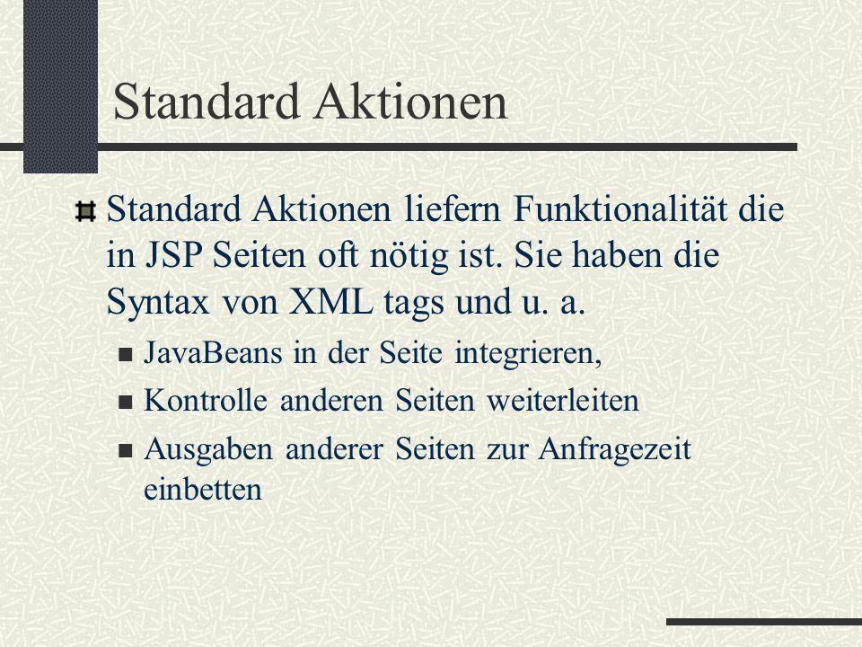 Standard Aktionen Standard Aktionen liefern Funktionalität die in JSP Seiten oft nötig ist. Sie haben die Syntax von XML tags und u. a. JavaBeans in d