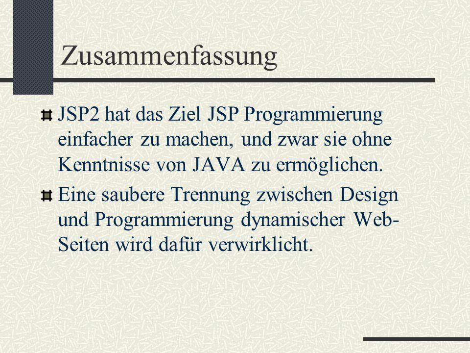 Zusammenfassung JSP2 hat das Ziel JSP Programmierung einfacher zu machen, und zwar sie ohne Kenntnisse von JAVA zu ermöglichen. Eine saubere Trennung