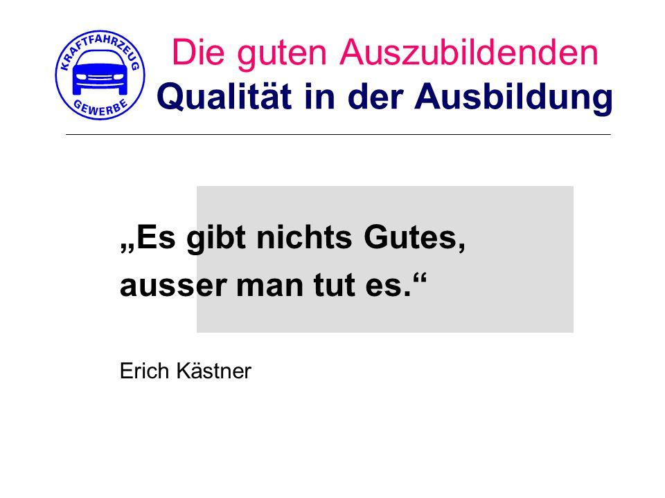 """Die guten Auszubildenden Qualität in der Ausbildung """"Es gibt nichts Gutes, ausser man tut es. Erich Kästner"""