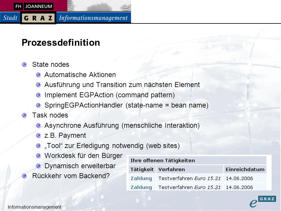 Informationsmanagement Prozessdefinition State nodes Automatische Aktionen Ausführung und Transition zum nächsten Element Implement EGPAction (command pattern) SpringEGPActionHandler (state-name = bean name) Task nodes Asynchrone Ausführung (menschliche Interaktion) z.B.