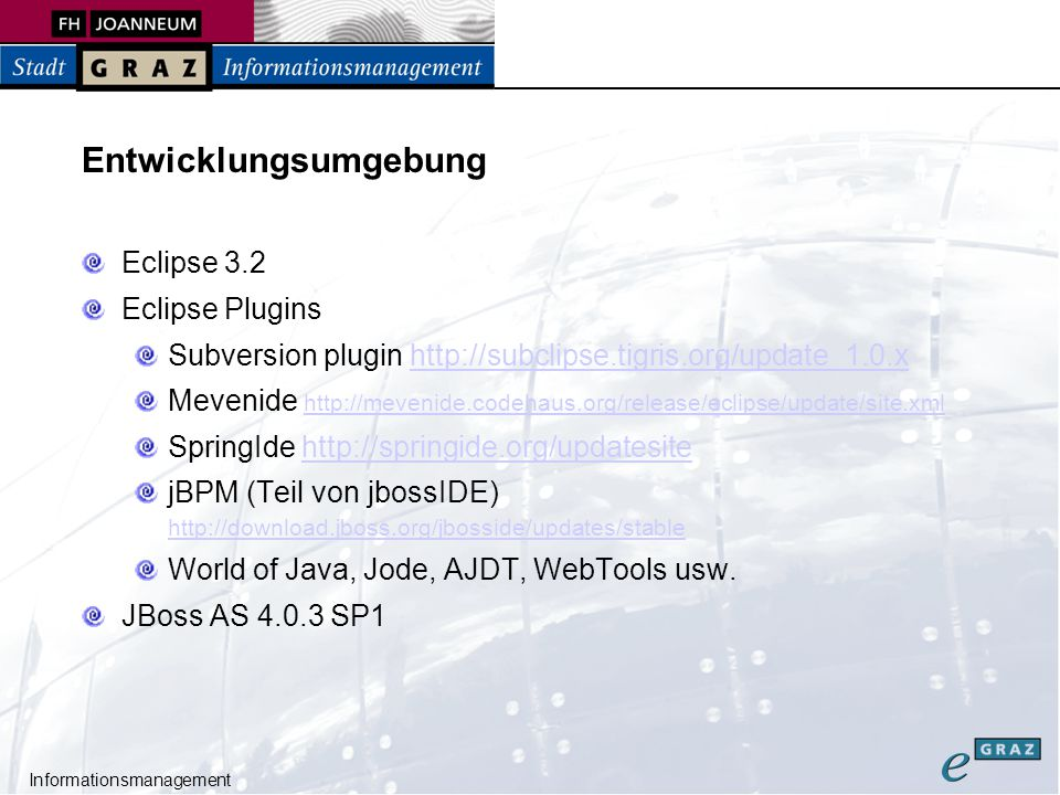 Informationsmanagement Entwicklungsumgebung Eclipse 3.2 Eclipse Plugins Subversion plugin http://subclipse.tigris.org/update_1.0.xhttp://subclipse.tigris.org/update_1.0.x Mevenide http://mevenide.codehaus.org/release/eclipse/update/site.xml http://mevenide.codehaus.org/release/eclipse/update/site.xml SpringIde http://springide.org/updatesitehttp://springide.org/updatesite jBPM (Teil von jbossIDE) http://download.jboss.org/jbosside/updates/stable http://download.jboss.org/jbosside/updates/stable World of Java, Jode, AJDT, WebTools usw.