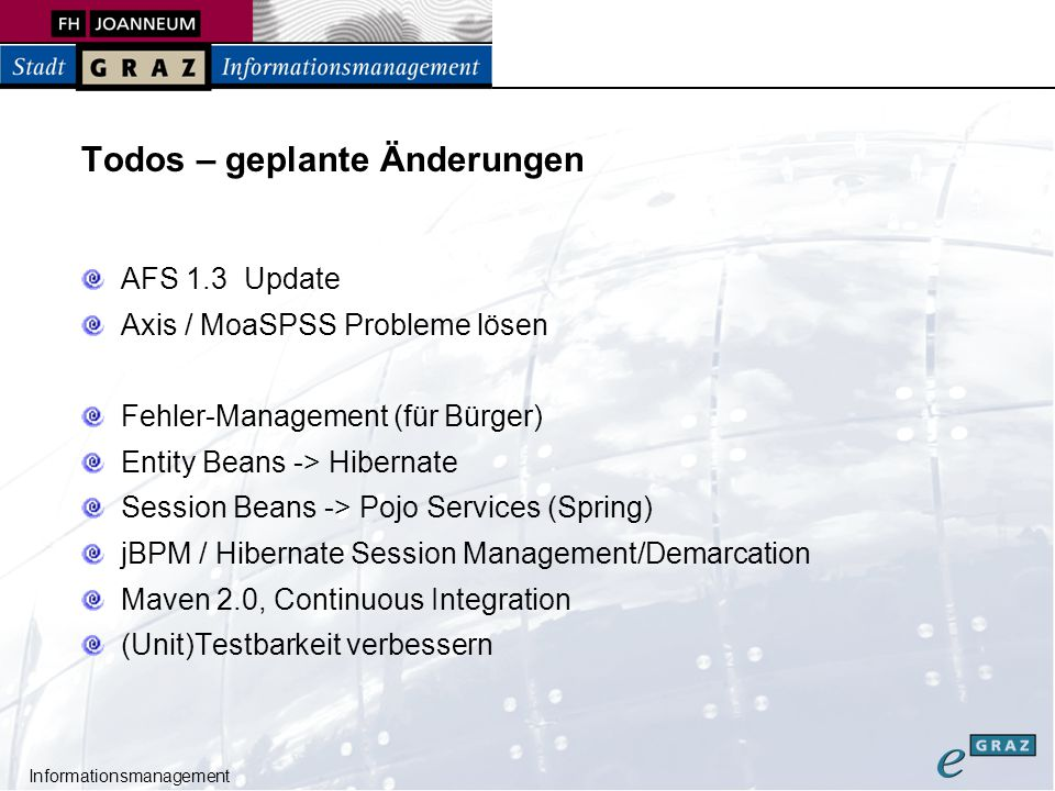 Informationsmanagement Todos – geplante Änderungen AFS 1.3 Update Axis / MoaSPSS Probleme lösen Fehler-Management (für Bürger) Entity Beans -> Hibernate Session Beans -> Pojo Services (Spring) jBPM / Hibernate Session Management/Demarcation Maven 2.0, Continuous Integration (Unit)Testbarkeit verbessern