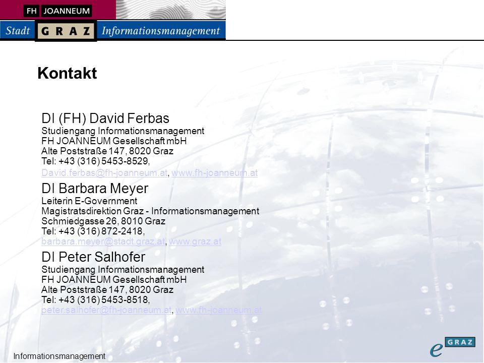 Informationsmanagement Kontakt DI (FH) David Ferbas Studiengang Informationsmanagement FH JOANNEUM Gesellschaft mbH Alte Poststraße 147, 8020 Graz Tel: +43 (316) 5453-8529, David.ferbas@fh-joanneum.atDavid.ferbas@fh-joanneum.at, www.fh-joanneum.atwww.fh-joanneum.at DI Barbara Meyer Leiterin E-Government Magistratsdirektion Graz - Informationsmanagement Schmiedgasse 26, 8010 Graz Tel: +43 (316) 872-2418, barbara.meyer@stadt.graz.atbarbara.meyer@stadt.graz.at, www.graz.atwww.graz.at DI Peter Salhofer Studiengang Informationsmanagement FH JOANNEUM Gesellschaft mbH Alte Poststraße 147, 8020 Graz Tel: +43 (316) 5453-8518, peter.salhofer@fh-joanneum.atpeter.salhofer@fh-joanneum.at, www.fh-joanneum.atwww.fh-joanneum.at