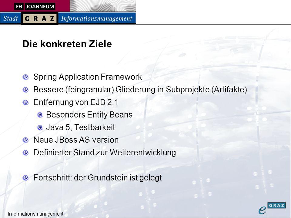 Informationsmanagement Versionen JBoss Application Server 4.03 SP1 Tomcat 5.5.9 J2EE 1.4, Enterprise Java Beans 2.1 Spring Framework 2.0 Hibernate 3.1 jBPM Business Process Engine 3.1 AFS – Anecon Form Solutions 1.2.3 -> 1.3 Eclipse 3.2 Maven 1.02 JSF / Myfaces 1.09, Struts 1.2.8, Servlet API 2.4