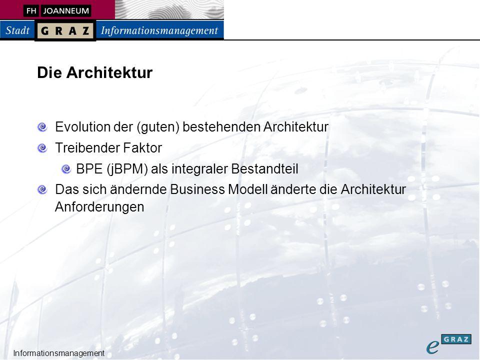 Informationsmanagement Projektstruktur – core (business) egraz.actions.ejb EJB Action Implementierungen egraz.bpe (jar) Repräsentation und Abstraktion der BPE Interfaces und unabhängige Logik (EGPController) Taskmanagement, BPE Administration egraz.jbpm (jar) BPE Implementierung durch jBPM egraz.domain (ejb) Domain model (Datenmodell) Enity Beans -> Hibernate