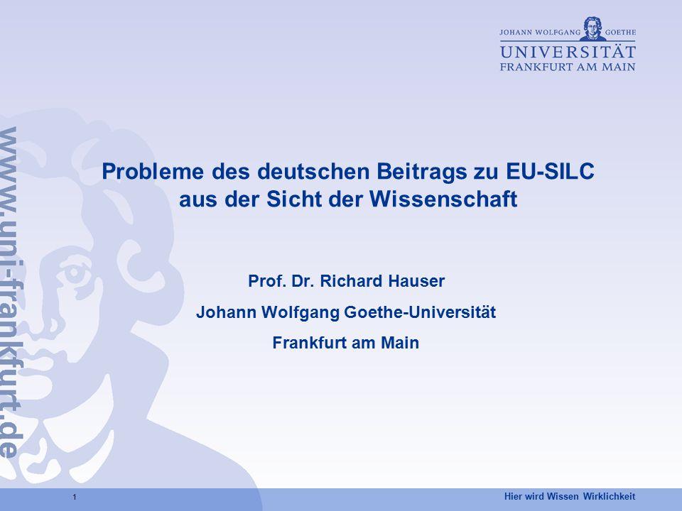 Hier wird Wissen Wirklichkeit 1 Probleme des deutschen Beitrags zu EU-SILC aus der Sicht der Wissenschaft Prof. Dr. Richard Hauser Johann Wolfgang Goe