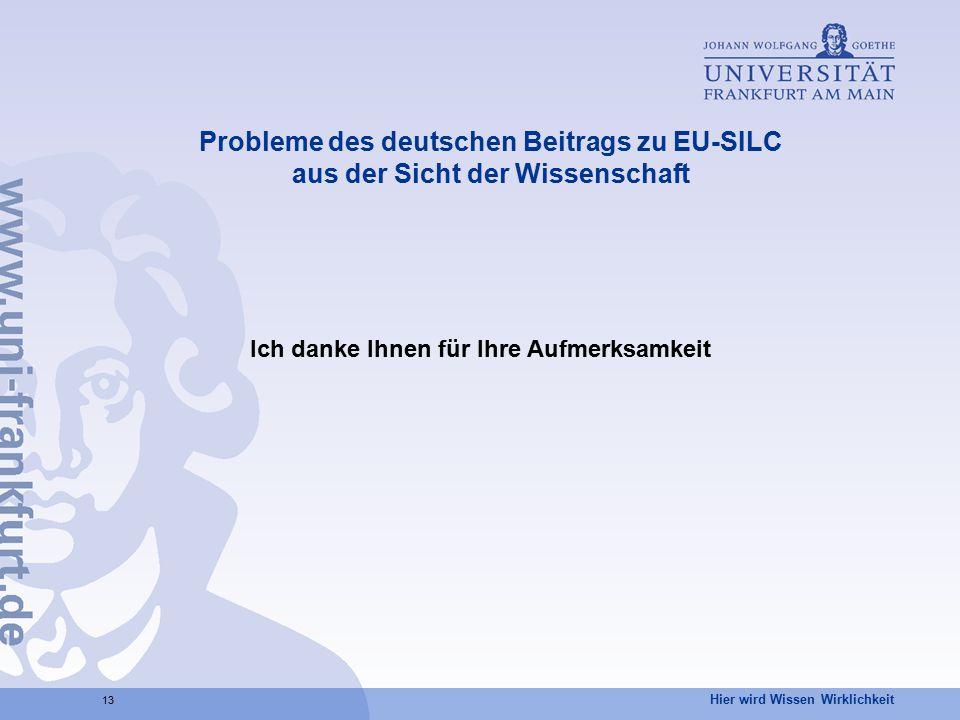 Hier wird Wissen Wirklichkeit 13 Probleme des deutschen Beitrags zu EU-SILC aus der Sicht der Wissenschaft Ich danke Ihnen für Ihre Aufmerksamkeit
