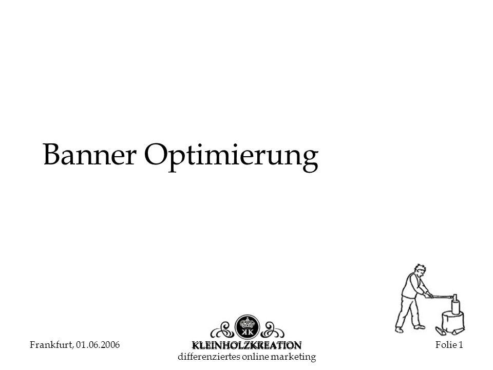 Frankfurt, 01.06.2006KLEINHOLZKREATION differenziertes online marketing Folie 2 Banner Optimierung Kreation von Online-Werbemitteln & Optimierung von Online-Werbemitteln heute: Kein systematisches Vorgehen Rein quantitative Betrachtung Keine systematische Analyse/Nachbetrachtung