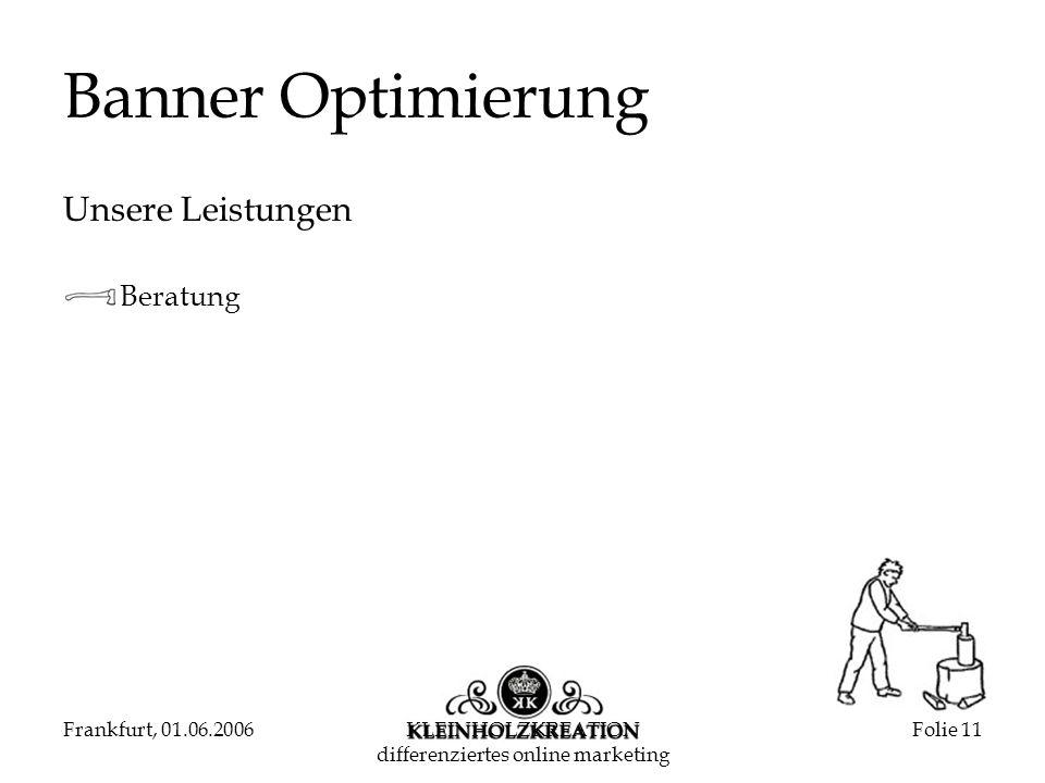 Frankfurt, 01.06.2006KLEINHOLZKREATION differenziertes online marketing Folie 11 Banner Optimierung Unsere Leistungen Beratung