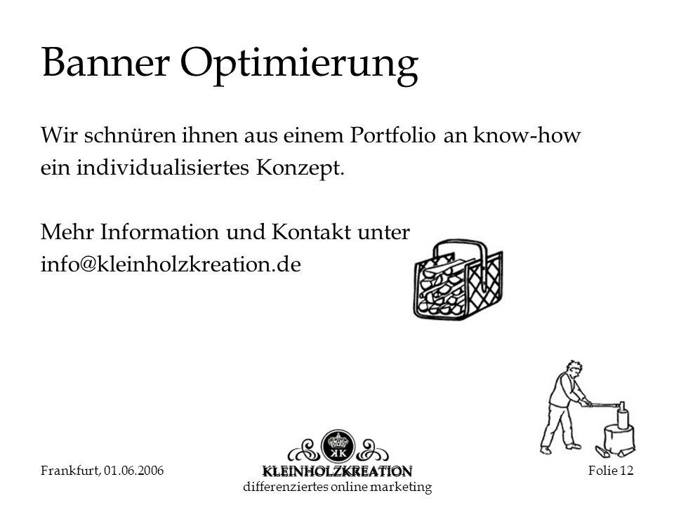 Frankfurt, 01.06.2006KLEINHOLZKREATION differenziertes online marketing Folie 12 Banner Optimierung Wir schnüren ihnen aus einem Portfolio an know-how ein individualisiertes Konzept.