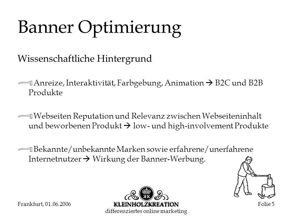 Frankfurt, 01.06.2006KLEINHOLZKREATION differenziertes online marketing Folie 6 Banner Optimierung Wissenschaftlicher Hintergrund The Impact of Content and Design Elements on Banner Advertising Click-through Rates Journal of Advertising Research, 2003 Lohtia, R./Donthu, N./Hershberger, E.