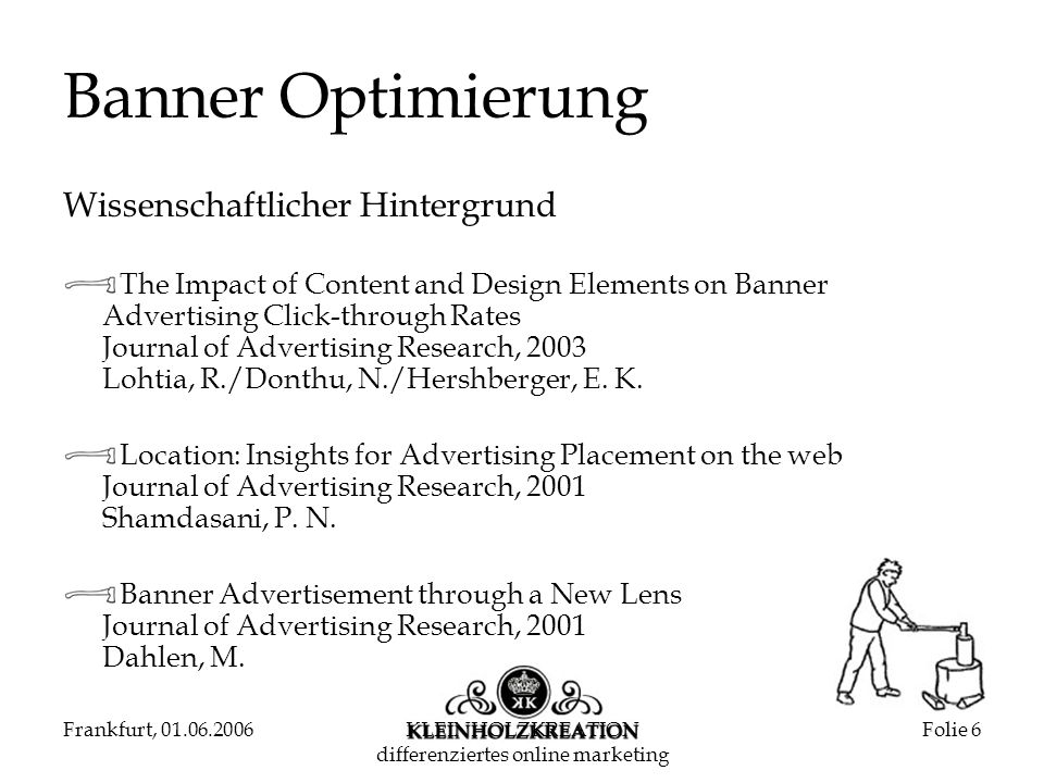 Frankfurt, 01.06.2006KLEINHOLZKREATION differenziertes online marketing Folie 6 Banner Optimierung Wissenschaftlicher Hintergrund The Impact of Content and Design Elements on Banner Advertising Click-through Rates Journal of Advertising Research, 2003 Lohtia, R./Donthu, N./Hershberger, E.