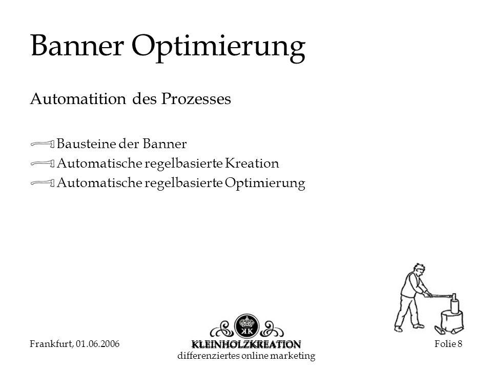 Frankfurt, 01.06.2006KLEINHOLZKREATION differenziertes online marketing Folie 8 Banner Optimierung Automatition des Prozesses Bausteine der Banner Automatische regelbasierte Kreation Automatische regelbasierte Optimierung