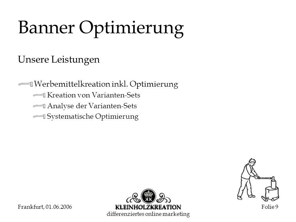 Frankfurt, 01.06.2006KLEINHOLZKREATION differenziertes online marketing Folie 9 Banner Optimierung Unsere Leistungen Werbemittelkreation inkl.