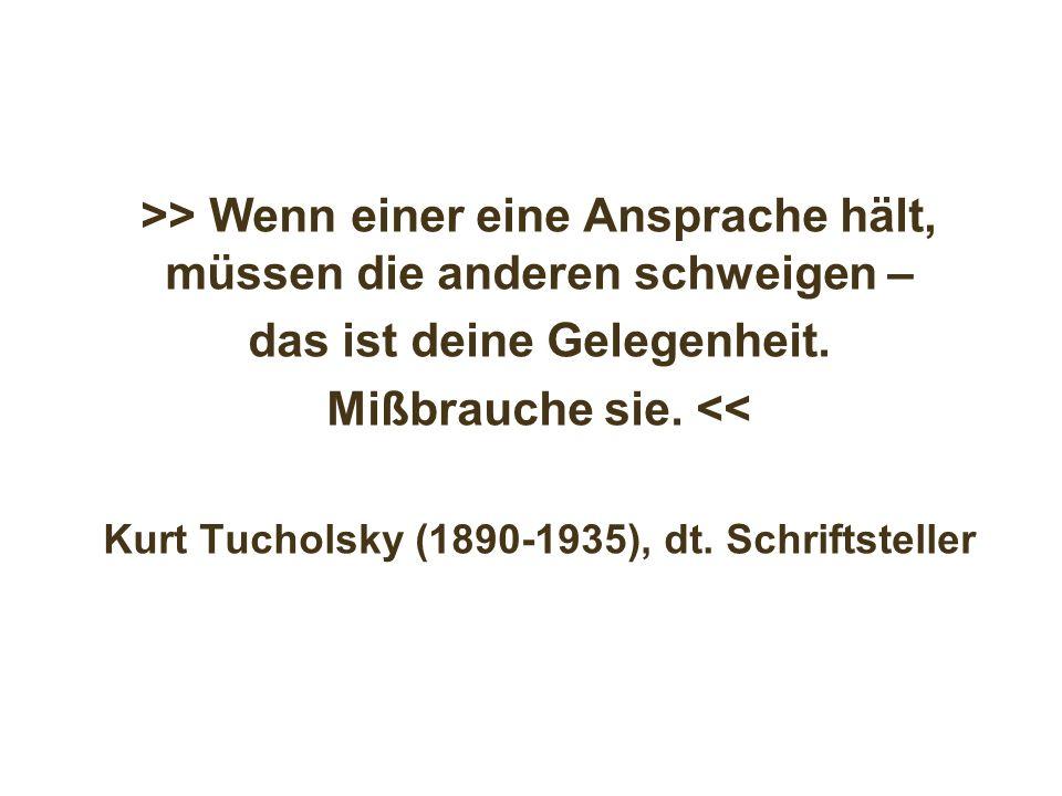 >> Wenn einer eine Ansprache hält, müssen die anderen schweigen – das ist deine Gelegenheit. Mißbrauche sie. << Kurt Tucholsky (1890-1935), dt. Schrif