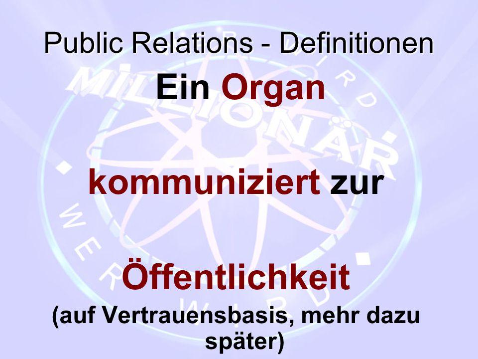 Public Relations - Definitionen Ein Organ kommuniziert zur Öffentlichkeit (auf Vertrauensbasis, mehr dazu später)