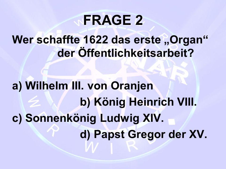 """FRAGE 2 Wer schaffte 1622 das erste """"Organ"""" der Öffentlichkeitsarbeit? a) Wilhelm III. von Oranjen b) König Heinrich VIII. c) Sonnenkönig Ludwig XIV."""