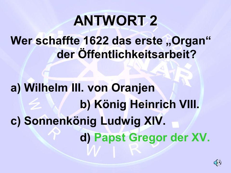"""ANTWORT 2 Wer schaffte 1622 das erste """"Organ"""" der Öffentlichkeitsarbeit? a) Wilhelm III. von Oranjen b) König Heinrich VIII. c) Sonnenkönig Ludwig XIV"""