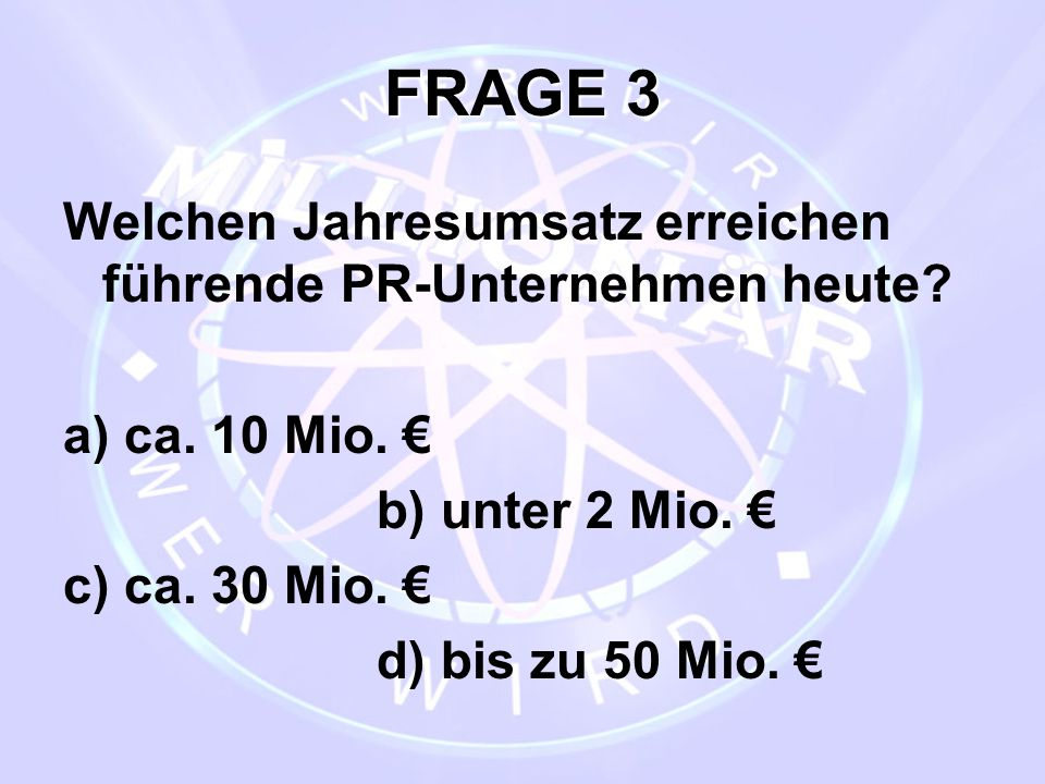 FRAGE 3 Welchen Jahresumsatz erreichen führende PR-Unternehmen heute? a) ca. 10 Mio. € b) unter 2 Mio. € c) ca. 30 Mio. € d) bis zu 50 Mio. €