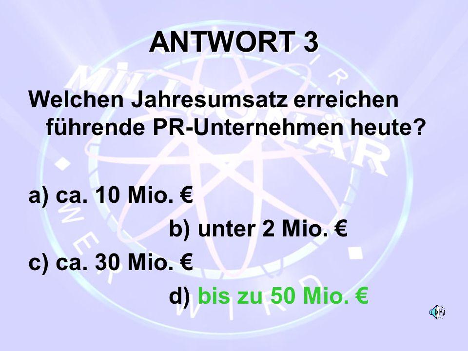 ANTWORT 3 Welchen Jahresumsatz erreichen führende PR-Unternehmen heute? a) ca. 10 Mio. € b) unter 2 Mio. € c) ca. 30 Mio. € d) bis zu 50 Mio. €