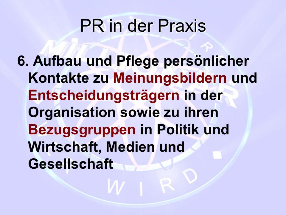 PR in der Praxis 6. Aufbau und Pflege persönlicher Kontakte zu Meinungsbildern und Entscheidungsträgern in der Organisation sowie zu ihren Bezugsgrupp