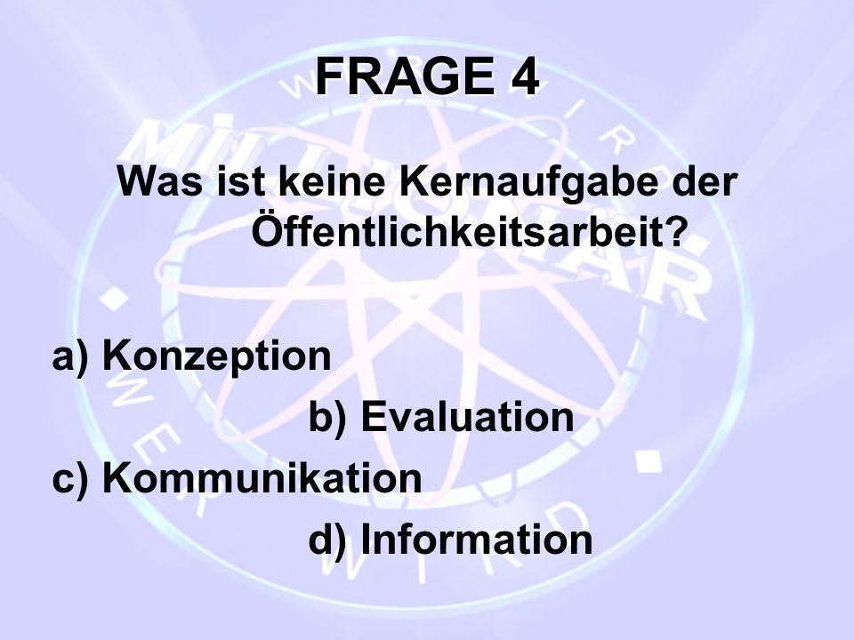 FRAGE 4 Was ist keine Kernaufgabe der Öffentlichkeitsarbeit? a) Konzeption b) Evaluation c) Kommunikation d) Information