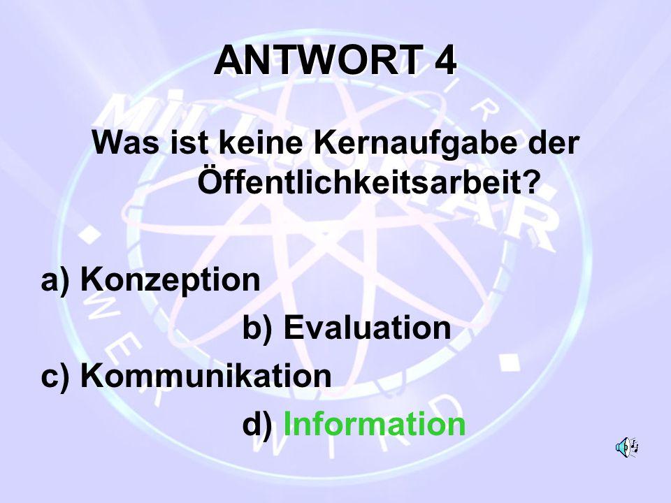 ANTWORT 4 Was ist keine Kernaufgabe der Öffentlichkeitsarbeit? a) Konzeption b) Evaluation c) Kommunikation d) Information