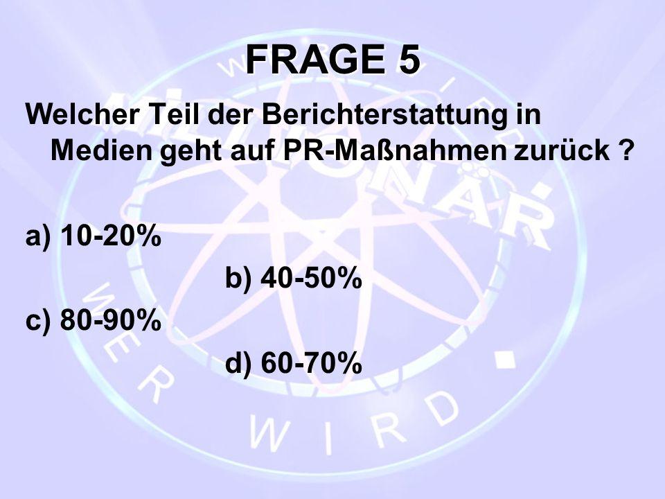 FRAGE 5 Welcher Teil der Berichterstattung in Medien geht auf PR-Maßnahmen zurück ? a) 10-20% b) 40-50% c) 80-90% d) 60-70%